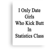 I Only Date Girls Who Kick Butt In Statistics Class  Canvas Print