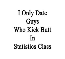 I Only Date Guys Who Kick Butt In Statistics Class  Photographic Print