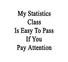 My Statistics Class Is Easy To Pass If You Pay Attention Photographic Print