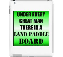 Under Every Great Man There Is A Land Paddle Board iPad Case/Skin