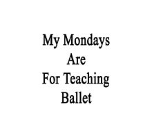 My Mondays Are For Teaching Ballet  by supernova23