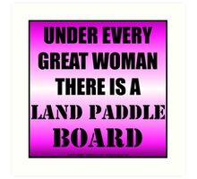 Under Every Great Woman There Is A Land Paddle Board Art Print