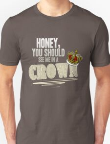 """""""Honey, you should see me in a crown!"""" T-Shirt"""