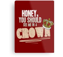 """Honey, you should see me in a crown!"" Metal Print"