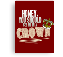 """""""Honey, you should see me in a crown!"""" Canvas Print"""