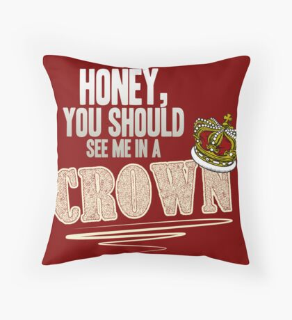 """""""Honey, you should see me in a crown!"""" Throw Pillow"""