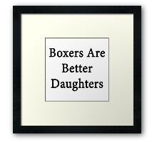 Boxers Are Better Daughters Framed Print