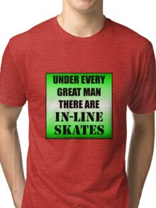 Under Every Great Man There Are In-Line Skates Tri-blend T-Shirt