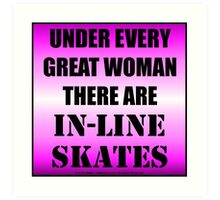 Under Every Great Woman There Are In-Line Skates Art Print