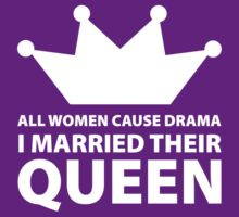 All Women Cause Drama, I Married Their Queen by FunniestSayings