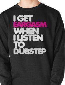 Get Eargasm When I Listen to Dubstep (light) Pullover