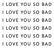 I love you so bad {TSHIRTS, CASES} by sadboyss