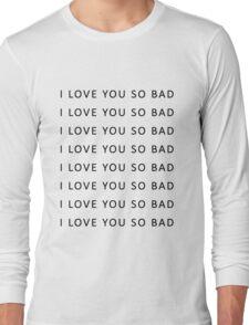 I love you so bad {TSHIRTS, CASES} Long Sleeve T-Shirt
