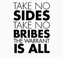 Take No Sides, Take No Bribes, The Warrant Is All Unisex T-Shirt