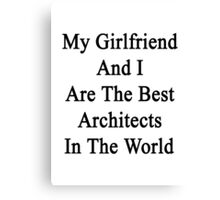 My Girlfriend And I Are The Best Architects In The World  Canvas Print