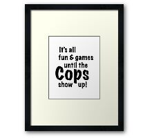 It's All Fun And Games Until The Cops Show Up! Framed Print
