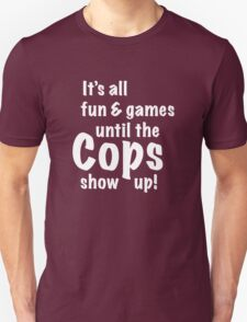 It's All Fun And Games Until The Cops Show Up! T-Shirt