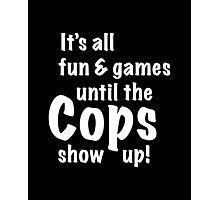 It's All Fun And Games Until The Cops Show Up! Photographic Print