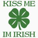 KISS ME I&#x27;M IRISH by mcdba