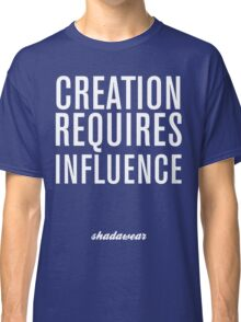 Creation Requires Influence Classic T-Shirt