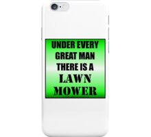 Under Every Great Man There Is A Lawn Mower iPhone Case/Skin