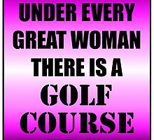 Under Every Great Woman There Is A Golf Course by cmmei