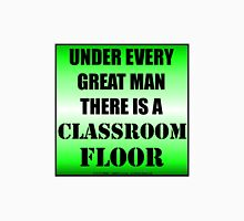 Under Every Great Man There Is A Classroom Floor Unisex T-Shirt