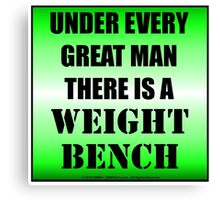 Under Every Great Man There Is A Weight Bench Canvas Print