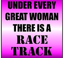 Under Every Great Woman There Is A Race Track by cmmei