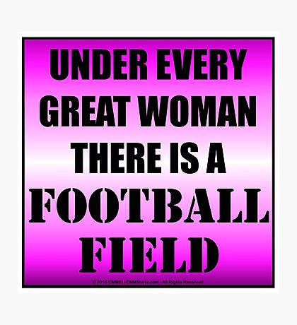 Under Every Great Woman There Is A Football Field Photographic Print