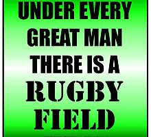 Under Every Great Man There Is A Rugby Field by cmmei