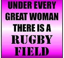 Under Every Great Woman There Is A Rugby Field by cmmei