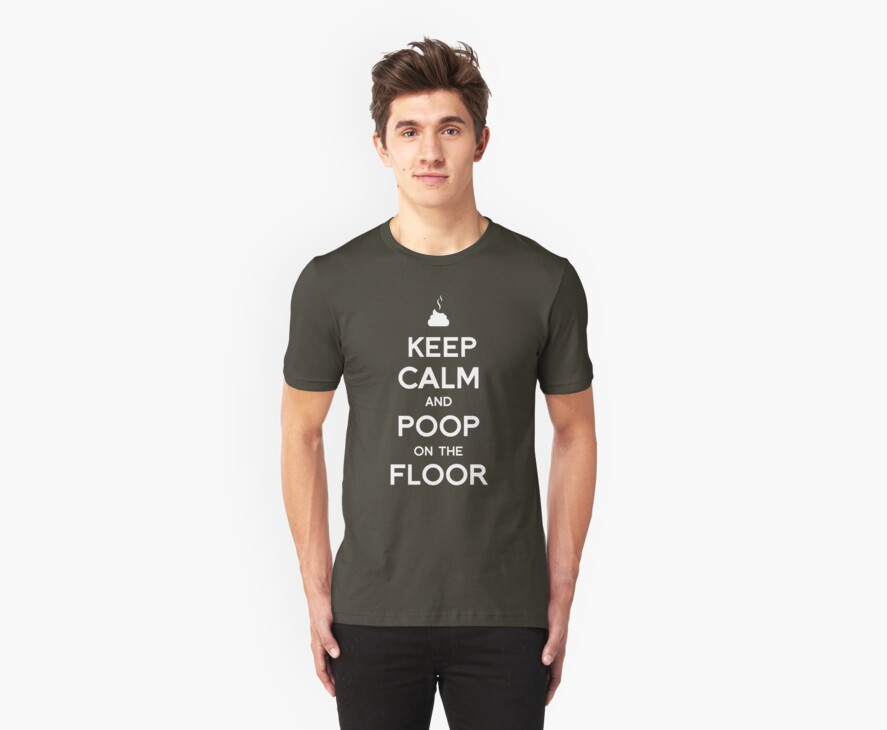 Keep Calm and Poop on the floor by tombst0ne