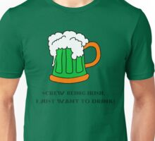 Screw Being Irish. I Just Want To Drink! Unisex T-Shirt