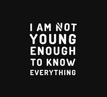 I am not young enough to know everything Unisex T-Shirt