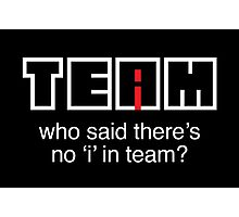 Who said there's no 'i' in team? Photographic Print