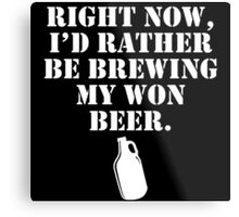 right now i'd rather be brewing my own beer Metal Print