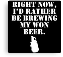 right now i'd rather be brewing my own beer Canvas Print