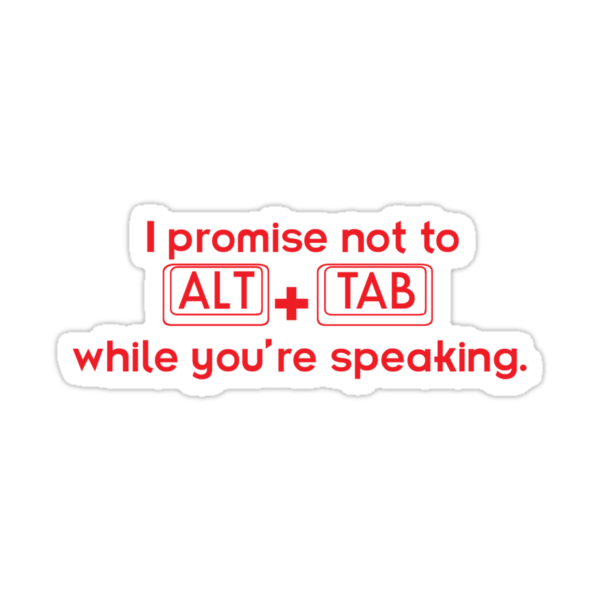 I Promise Not To Alt + Tab While You're Speaking. by Tracey Gurney