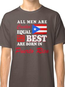 The Best Men Are Born In Puerto Rico! Classic T-Shirt