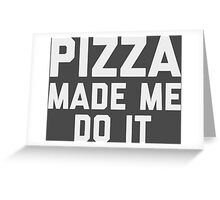 Pizza Made Me Do It Greeting Card