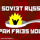 In Soviet Russia Pan Fries You. by Reece Gibson