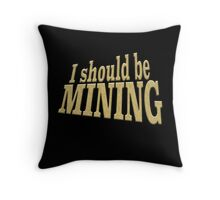 I SHOULD BE MINING Throw Pillow