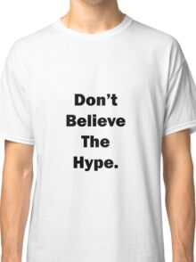 Don't Believe The Hype. Classic T-Shirt