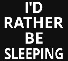 I'd Rather Be Sleeping by coolfuntees