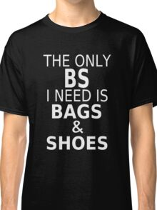 The Only BS I Need Is Bags & Shoes Classic T-Shirt