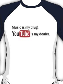 """Music is my drug, Youtube is my dealer."" T-Shirt"