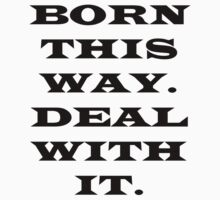 Born This Way.  Deal with it. by kldreamer