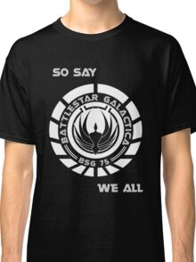 So say we all Classic T-Shirt