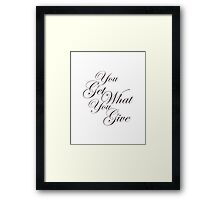 You Get What Your Give Framed Print